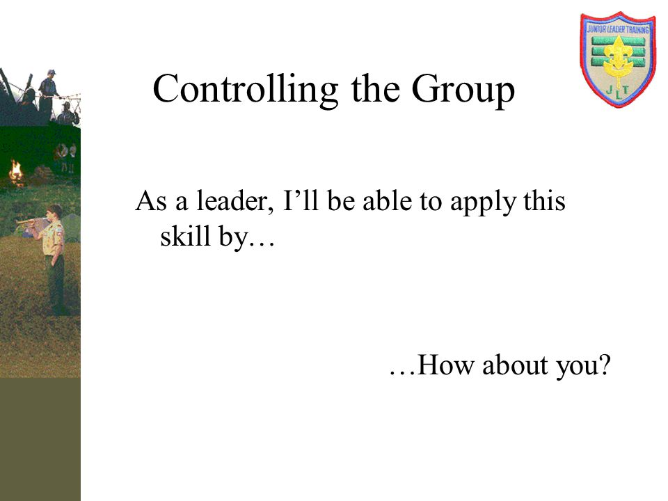 Controlling the Group As a leader, I'll be able to apply this skill by… …How about you