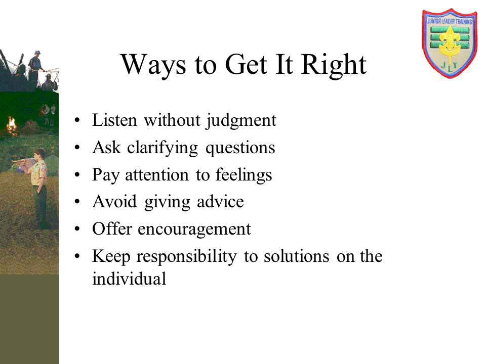 Ways to Get It Right Listen without judgment Ask clarifying questions