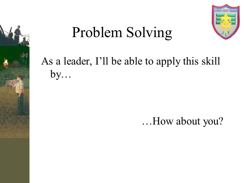 Problem Solving As a leader, I'll be able to apply this skill by…