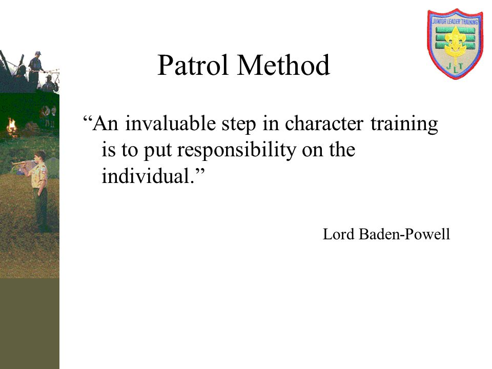 Patrol Method An invaluable step in character training is to put responsibility on the individual.