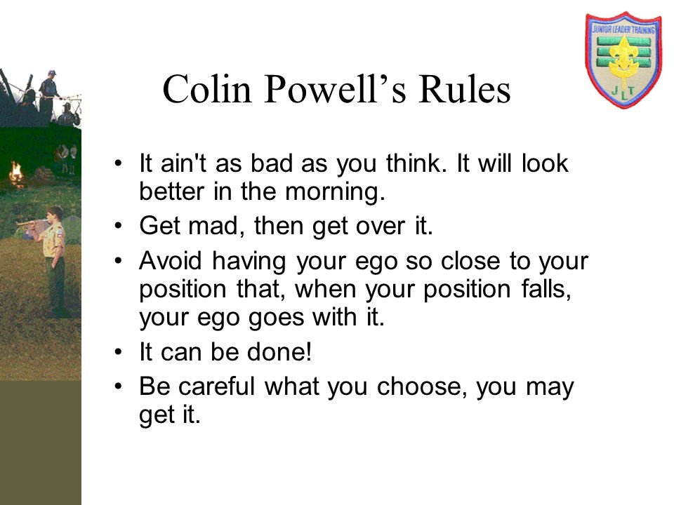Colin Powell's Rules It ain t as bad as you think. It will look better in the morning. Get mad, then get over it.