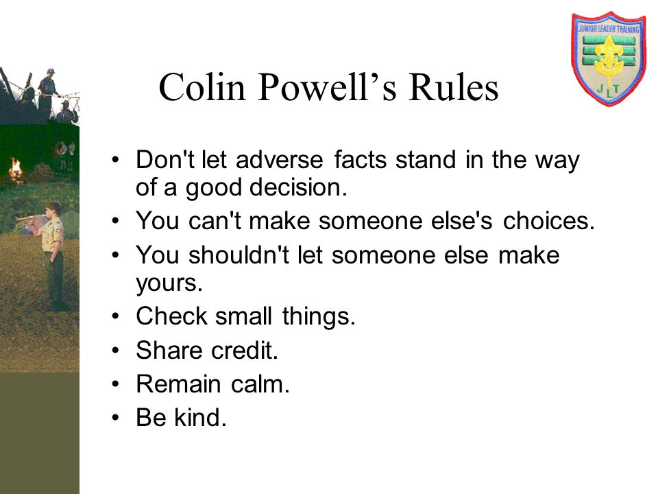 Colin Powell's Rules Don t let adverse facts stand in the way of a good decision. You can t make someone else s choices.