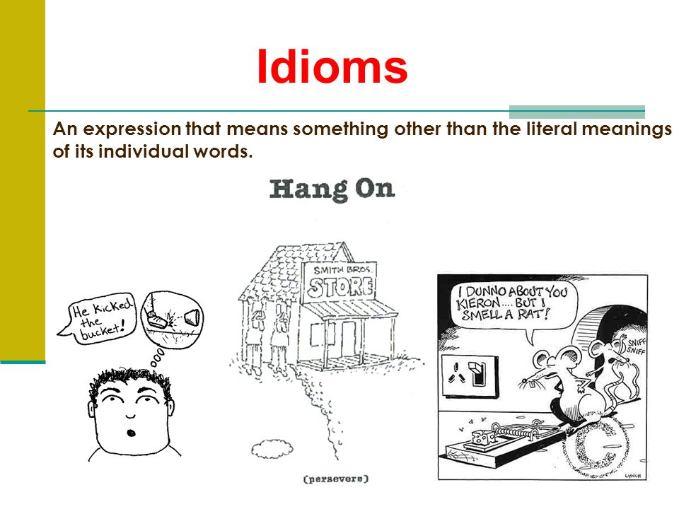 Idioms An expression that means something other than the literal meanings of its individual words.