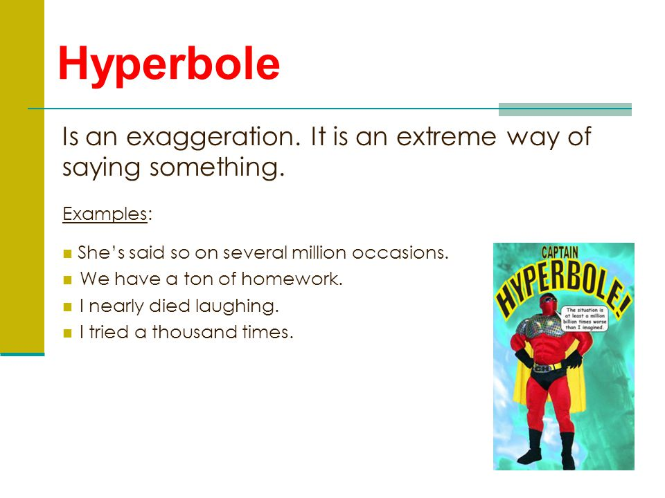 Hyperbole Is an exaggeration. It is an extreme way of saying something. Examples: She's said so on several million occasions.