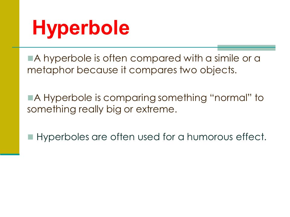 Hyperbole A hyperbole is often compared with a simile or a metaphor because it compares two objects.