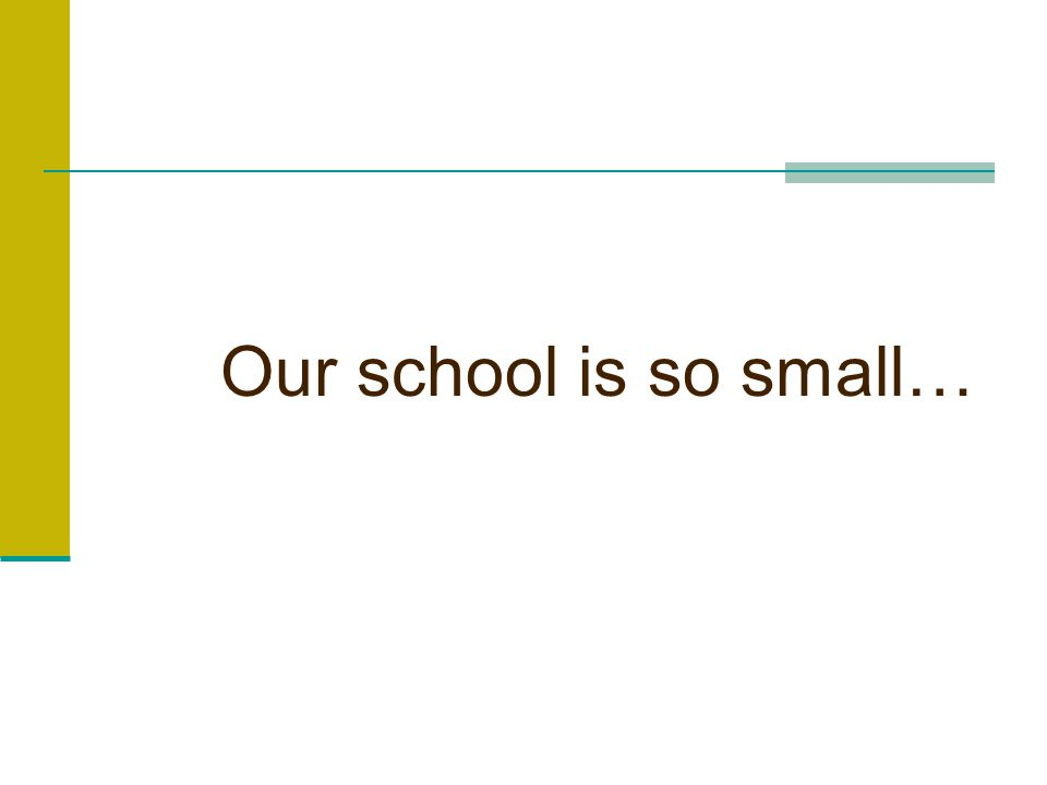 Our school is so small…