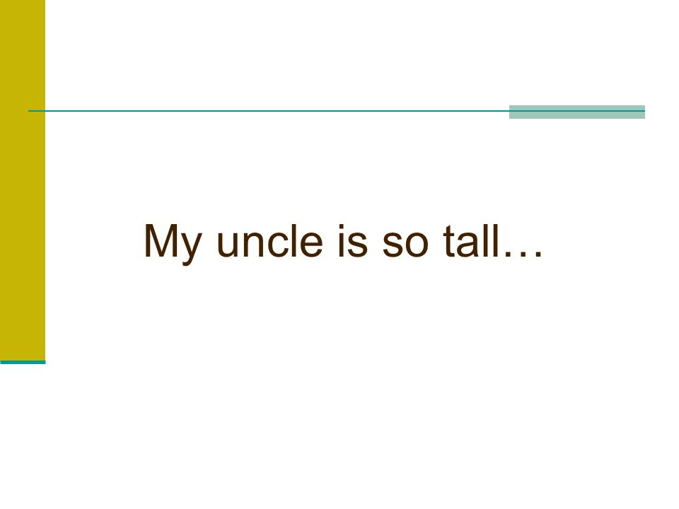 My uncle is so tall…