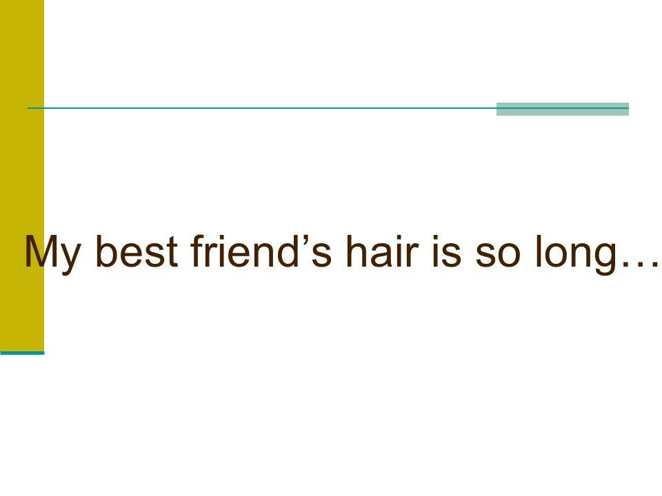 My best friend's hair is so long…