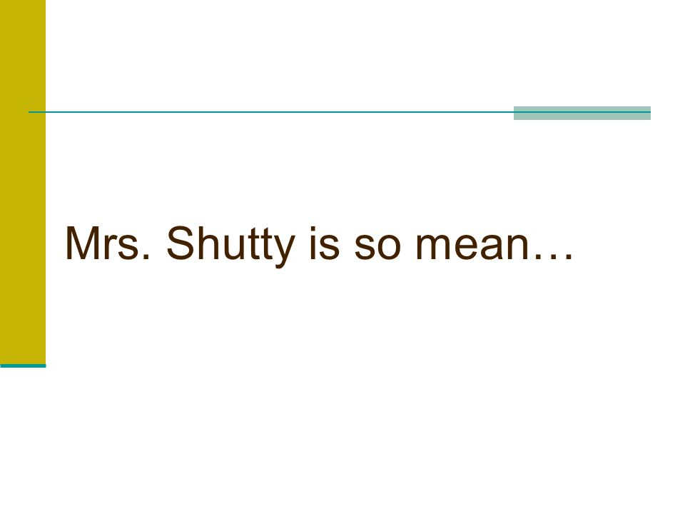 Mrs. Shutty is so mean…