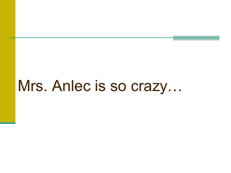 Mrs. Anlec is so crazy…