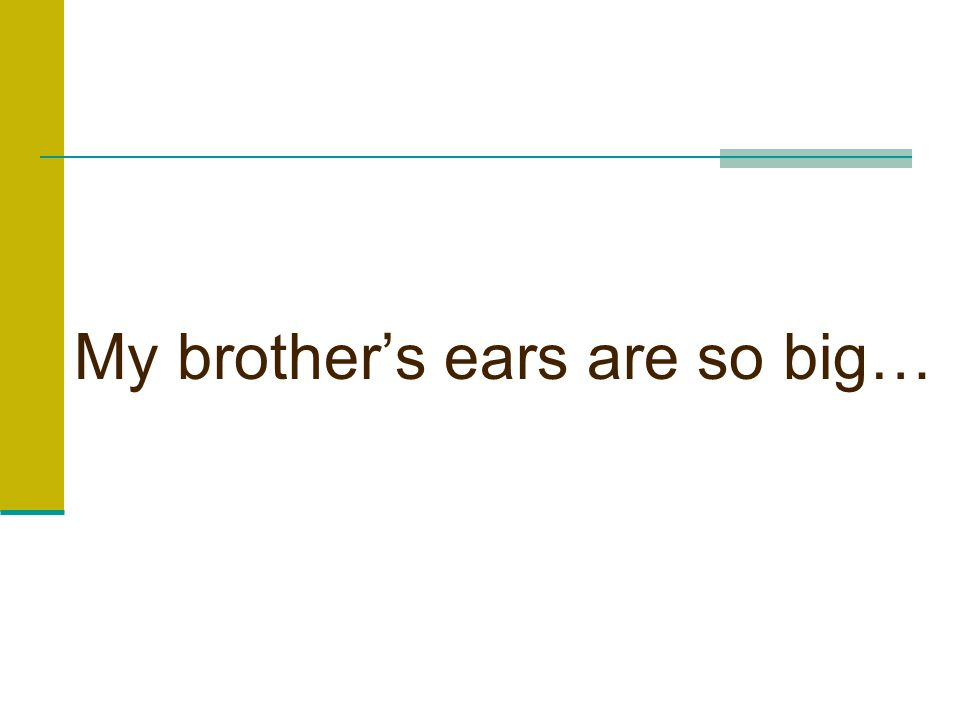 My brother's ears are so big…