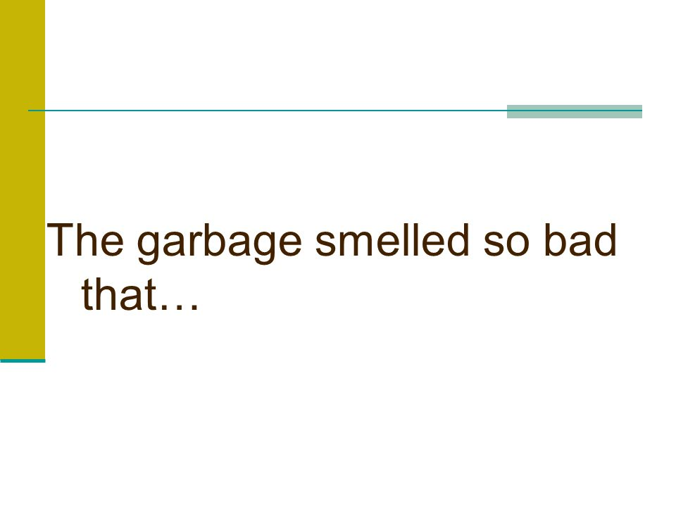 The garbage smelled so bad that…