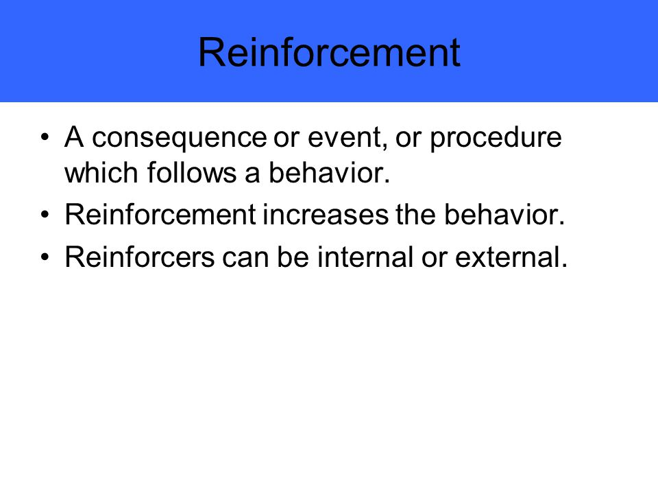 Reinforcement A consequence or event, or procedure which follows a behavior. Reinforcement increases the behavior.