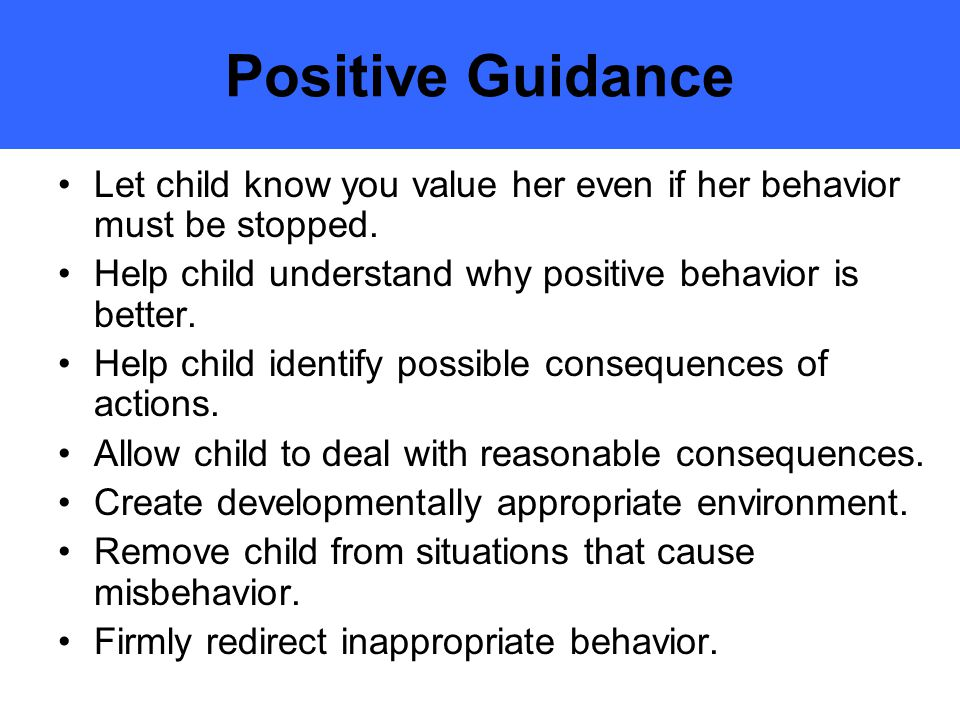 Positive Guidance Let child know you value her even if her behavior must be stopped. Help child understand why positive behavior is better.
