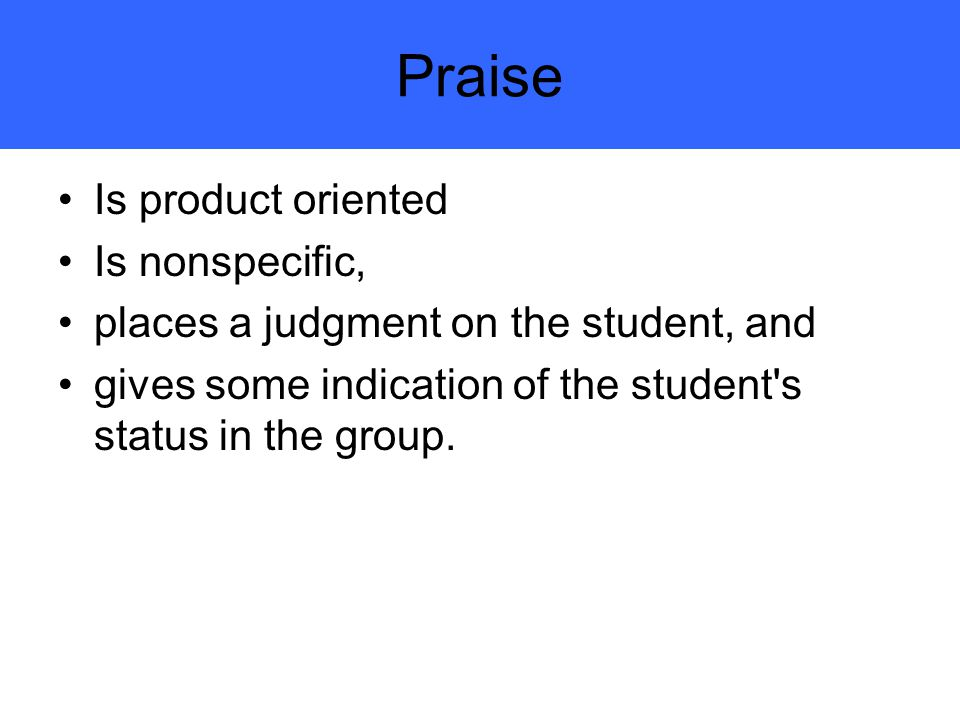 Praise Is product oriented Is nonspecific,