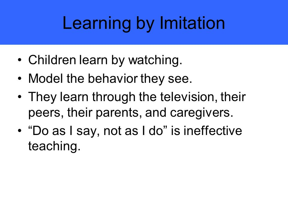 Learning by Imitation Children learn by watching.