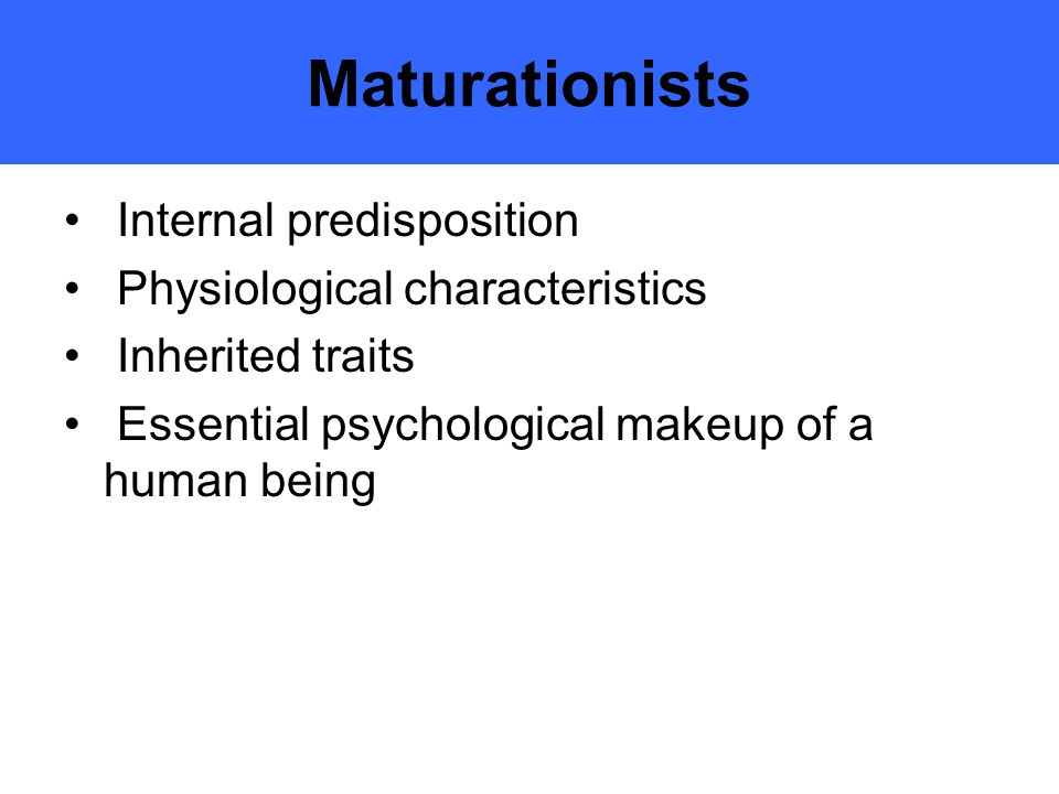 Maturationists Internal predisposition Physiological characteristics