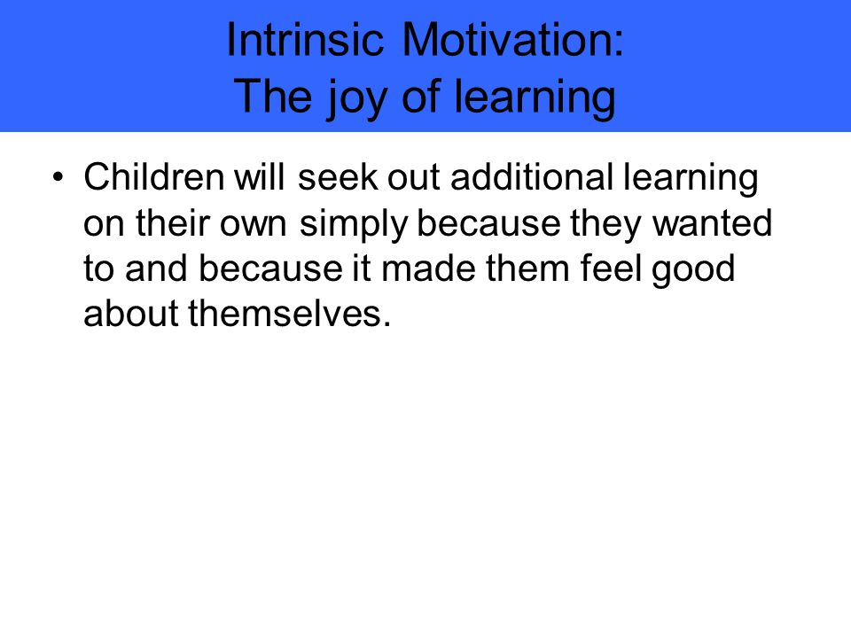 Intrinsic Motivation: The joy of learning