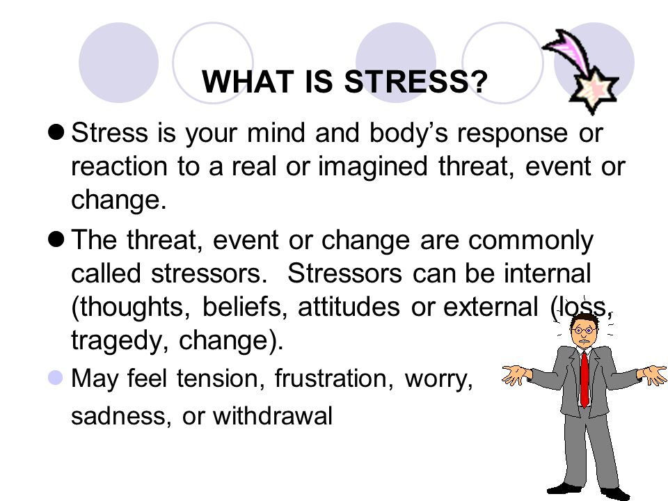 WHAT IS STRESS Stress is your mind and body's response or reaction to a real or imagined threat, event or change.