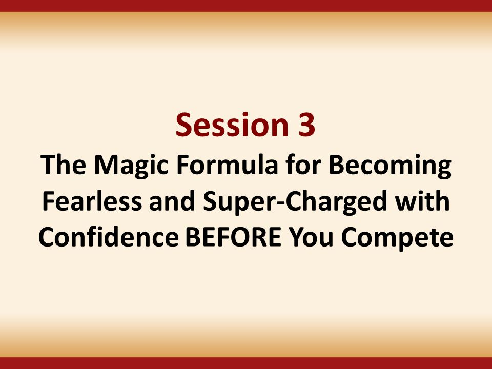 Session 3 The Magic Formula for Becoming Fearless and Super-Charged with Confidence BEFORE You Compete