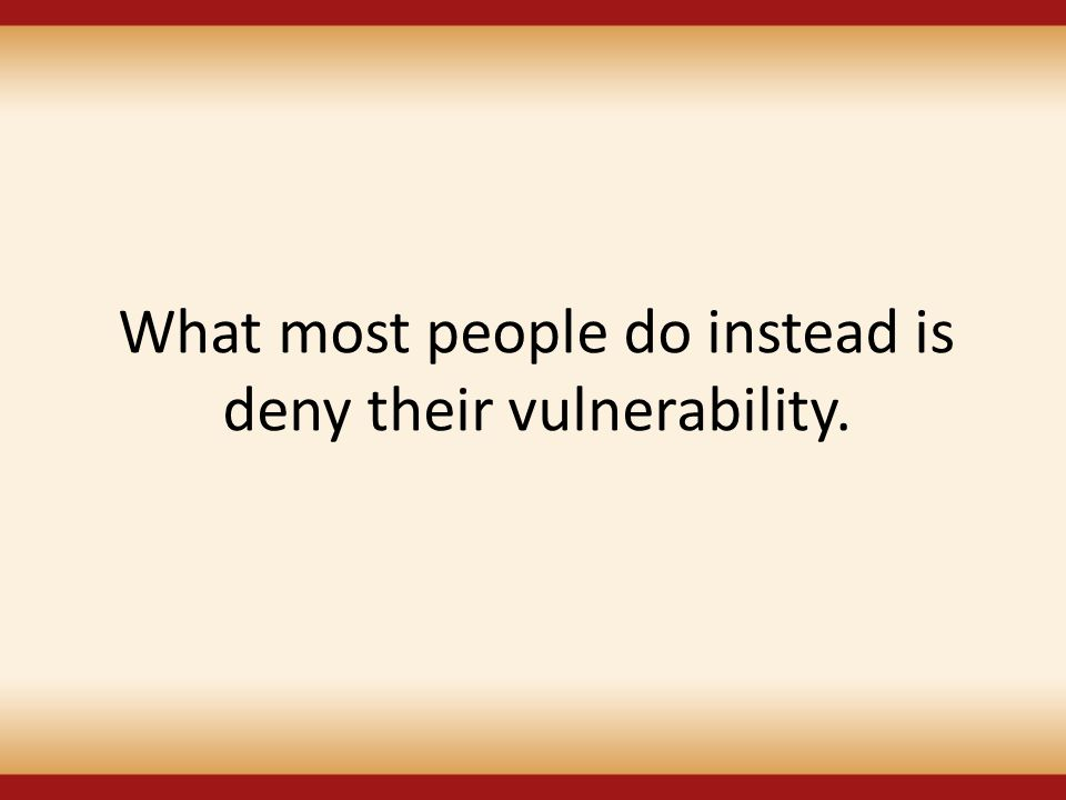 What most people do instead is deny their vulnerability.