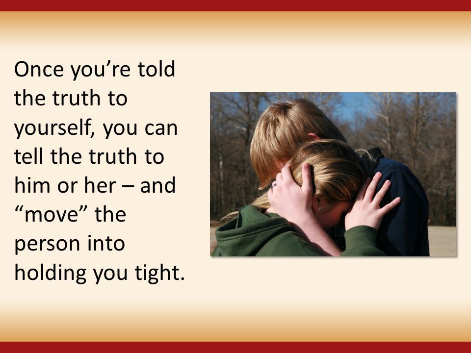 Once you're told the truth to yourself, you can tell the truth to him or her – and move the person into holding you tight.