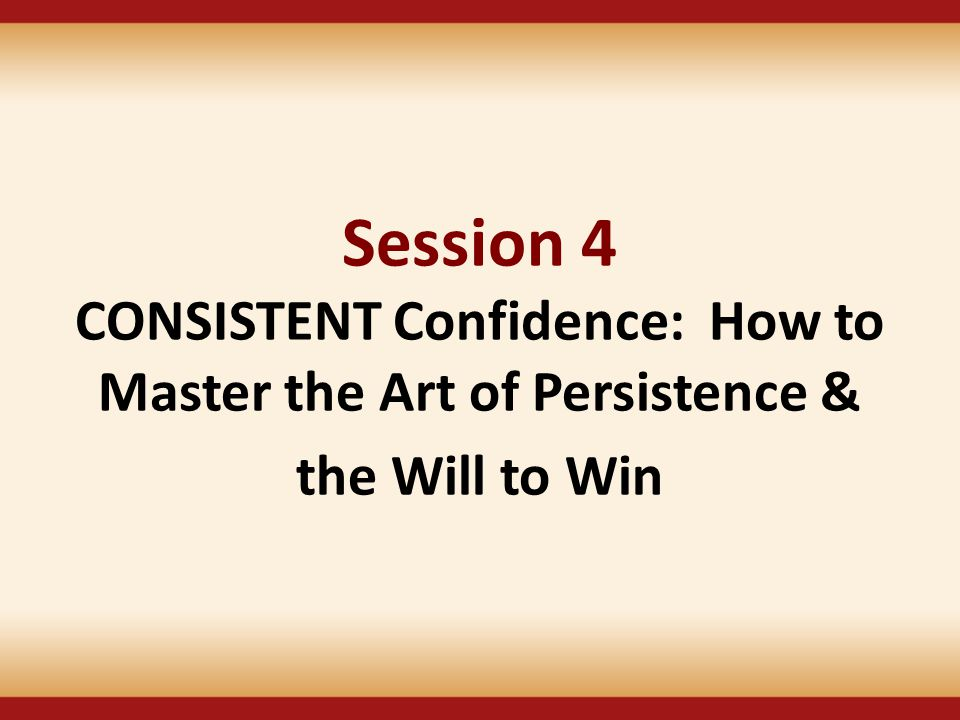 Session 4 CONSISTENT Confidence: How to Master the Art of Persistence &