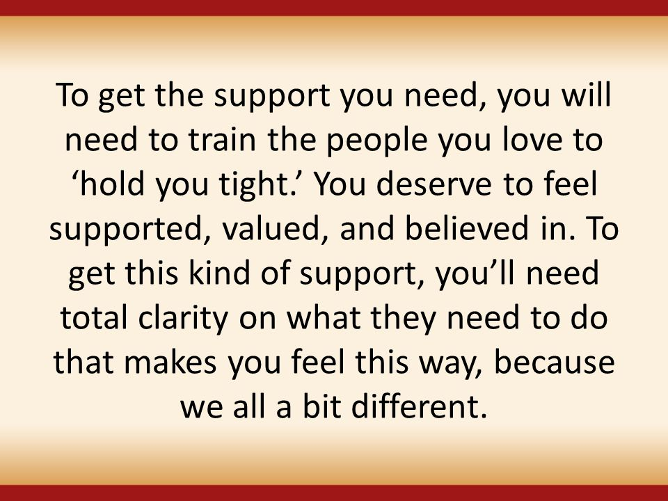 To get the support you need, you will need to train the people you love to 'hold you tight.' You deserve to feel supported, valued, and believed in.