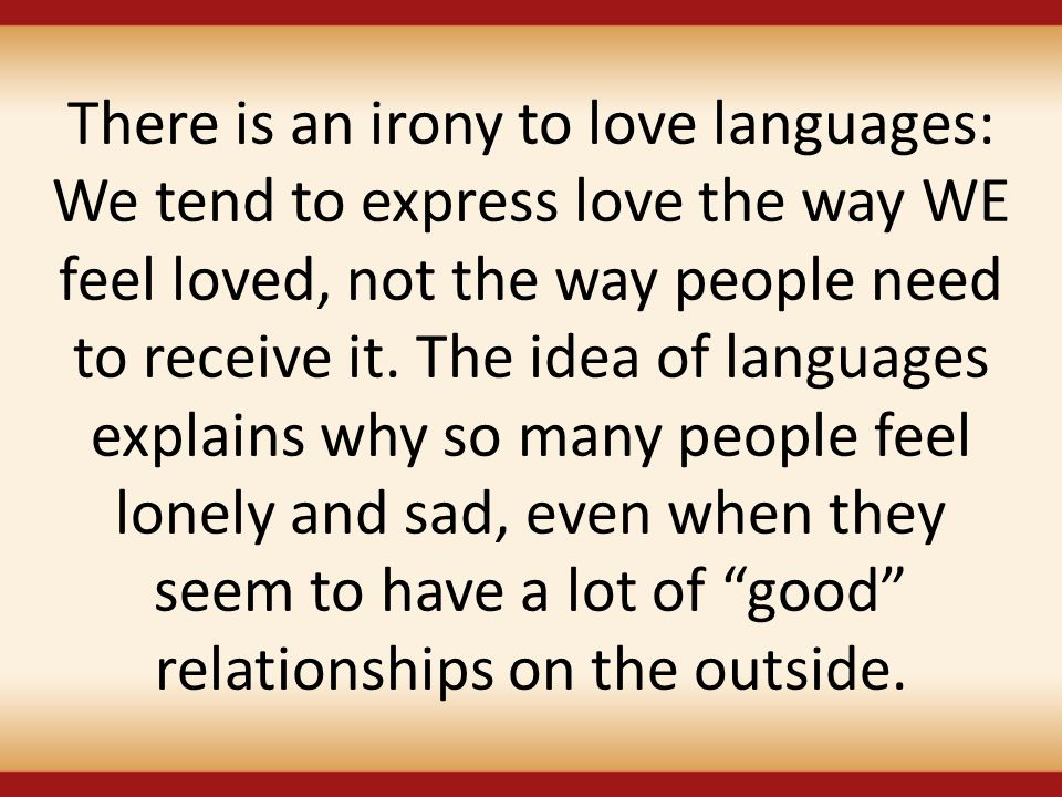 There is an irony to love languages: We tend to express love the way WE feel loved, not the way people need to receive it.