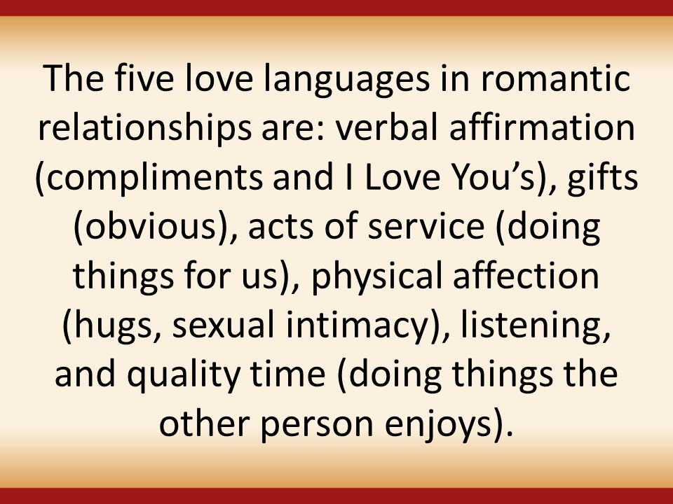 The five love languages in romantic relationships are: verbal affirmation (compliments and I Love You's), gifts (obvious), acts of service (doing things for us), physical affection (hugs, sexual intimacy), listening, and quality time (doing things the other person enjoys).