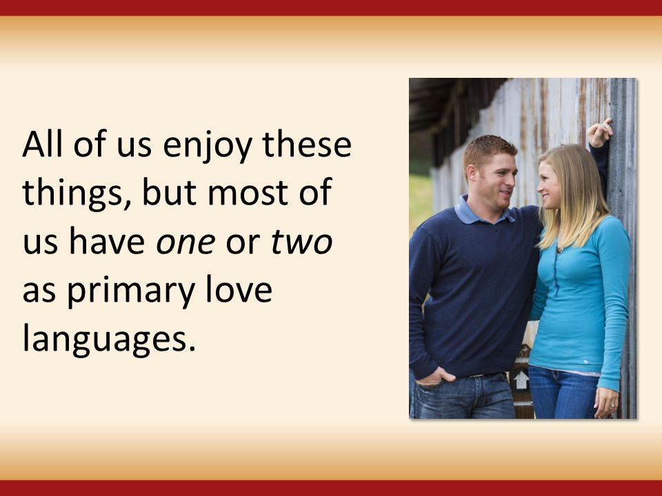 All of us enjoy these things, but most of us have one or two as primary love languages.