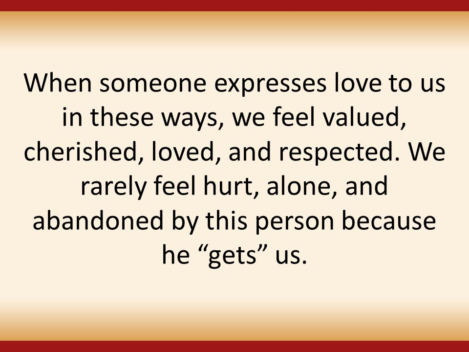When someone expresses love to us in these ways, we feel valued, cherished, loved, and respected.
