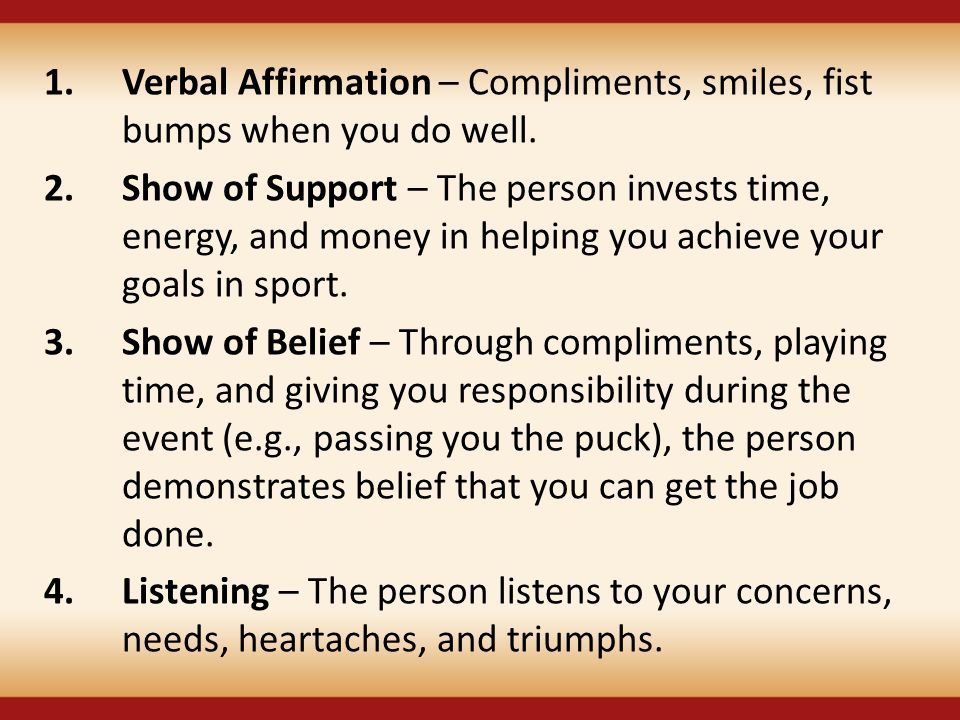 Verbal Affirmation – Compliments, smiles, fist bumps when you do well.