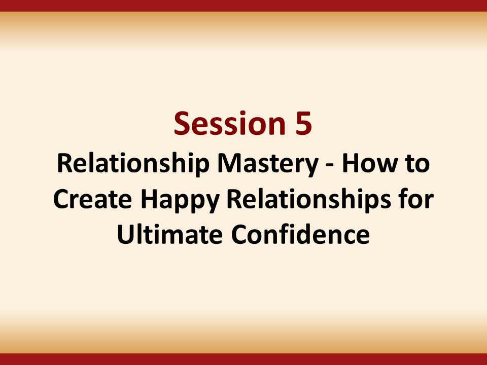Session 5 Relationship Mastery - How to Create Happy Relationships for Ultimate Confidence