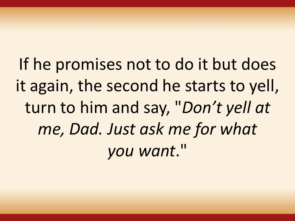 If he promises not to do it but does it again, the second he starts to yell, turn to him and say, Don't yell at me, Dad.