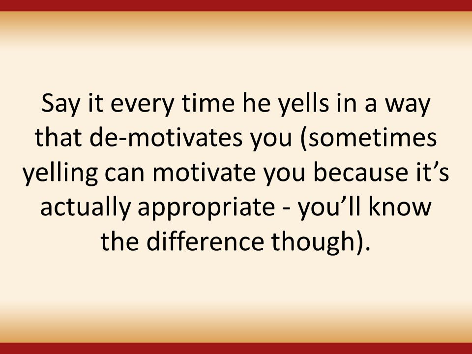 Say it every time he yells in a way that de-motivates you (sometimes yelling can motivate you because it's actually appropriate - you'll know the difference though).