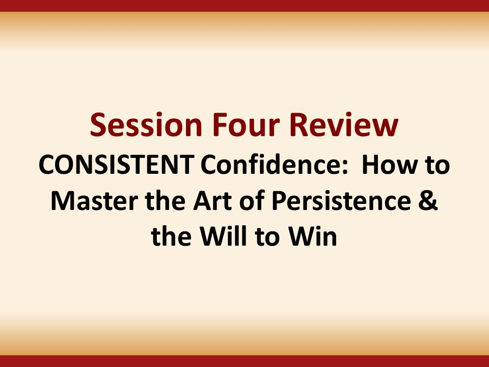 Session Four Review CONSISTENT Confidence: How to Master the Art of Persistence &