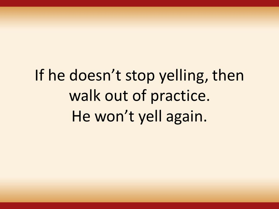 If he doesn't stop yelling, then walk out of practice