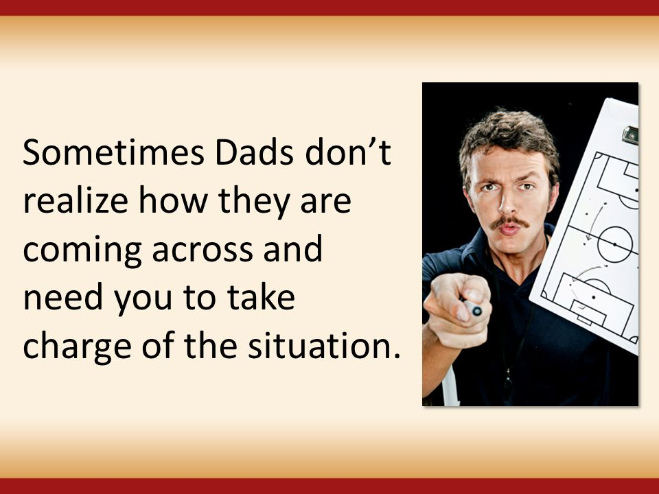 Sometimes Dads don't realize how they are coming across and need you to take charge of the situation.