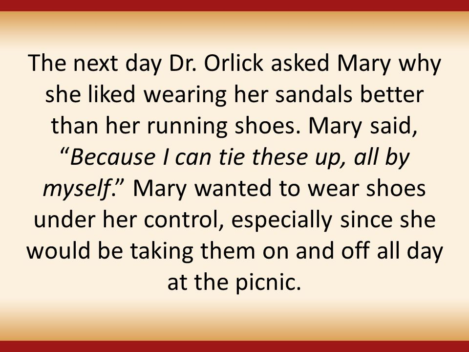 The next day Dr. Orlick asked Mary why she liked wearing her sandals better than her running shoes.