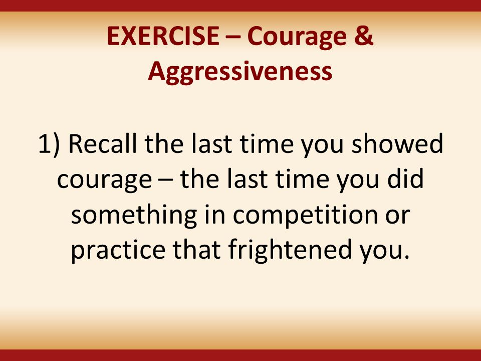EXERCISE – Courage & Aggressiveness