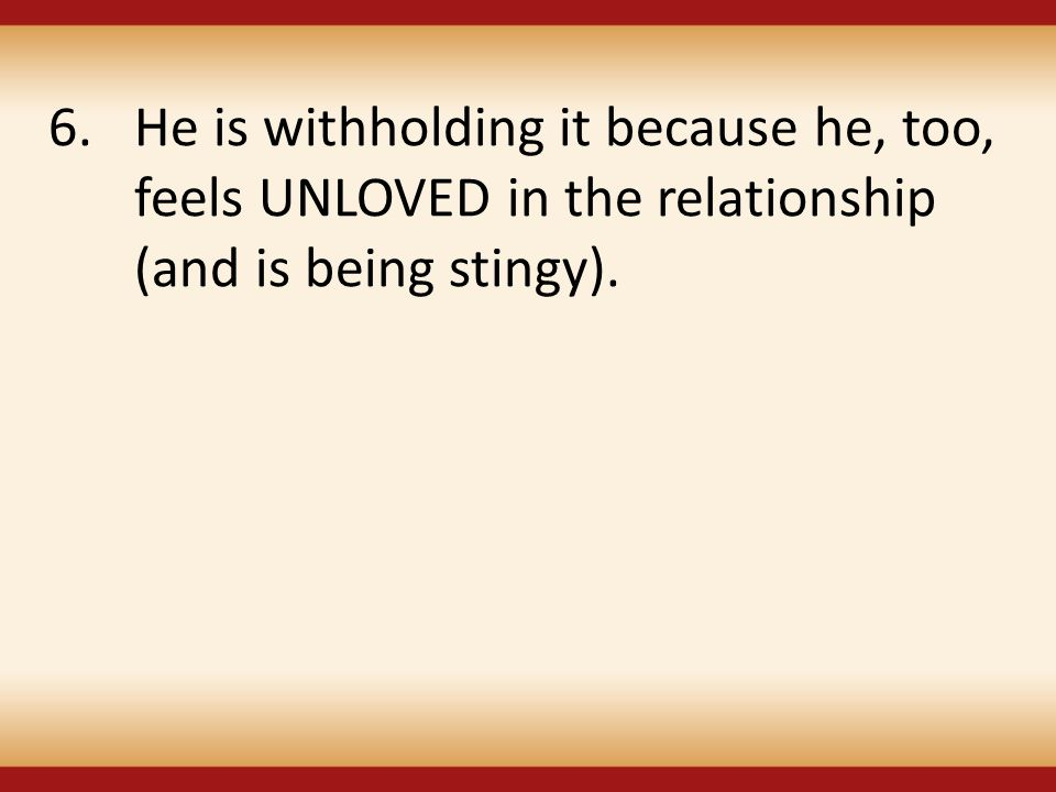 He is withholding it because he, too, feels UNLOVED in the relationship (and is being stingy).