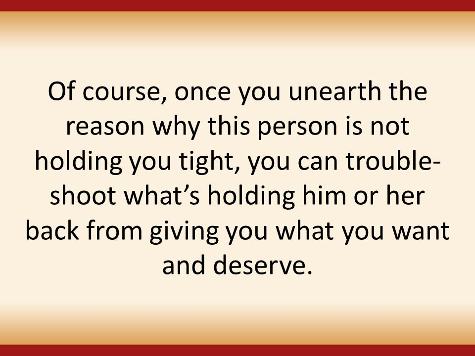 Of course, once you unearth the reason why this person is not holding you tight, you can trouble-shoot what's holding him or her back from giving you what you want and deserve.
