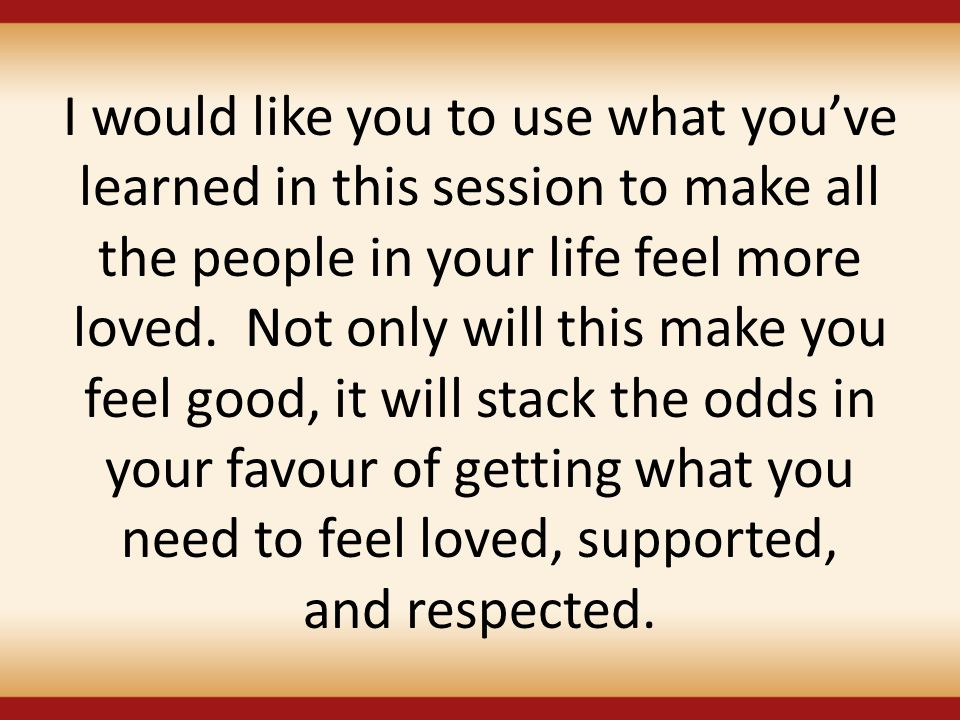 I would like you to use what you've learned in this session to make all the people in your life feel more loved.