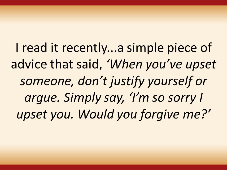 I read it recently...a simple piece of advice that said, 'When you've upset someone, don't justify yourself or argue.