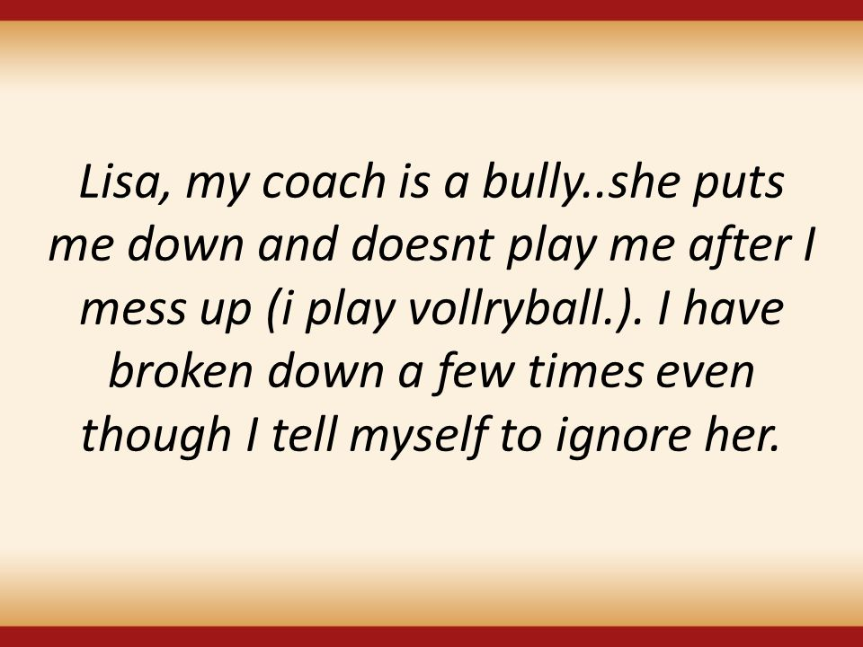Lisa, my coach is a bully..she puts me down and doesnt play me after I mess up (i play vollryball.).