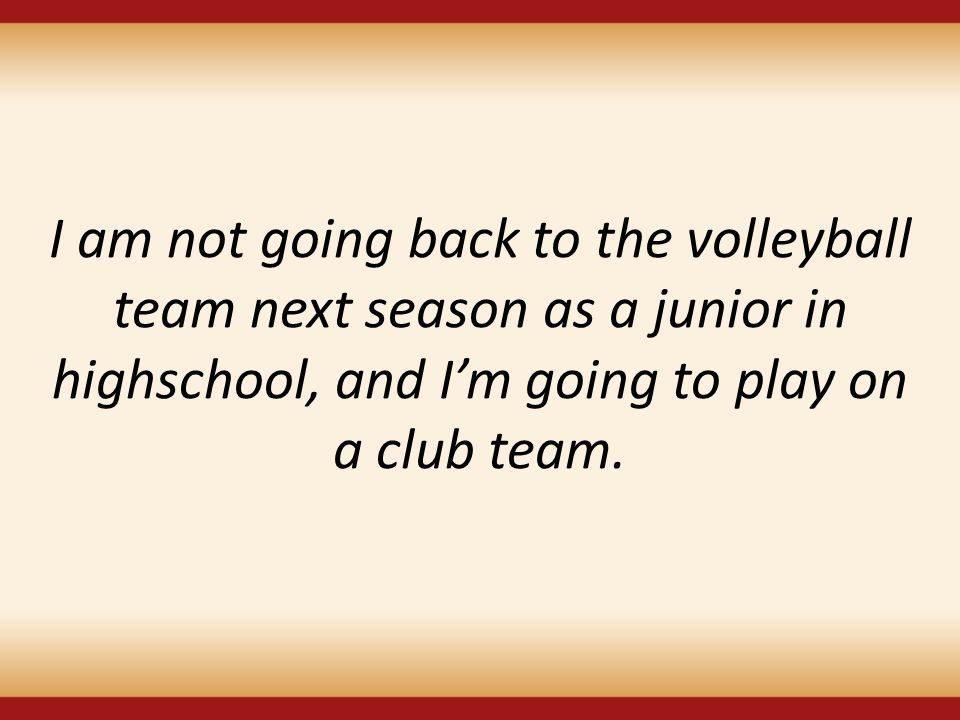 I am not going back to the volleyball team next season as a junior in highschool, and I'm going to play on a club team.
