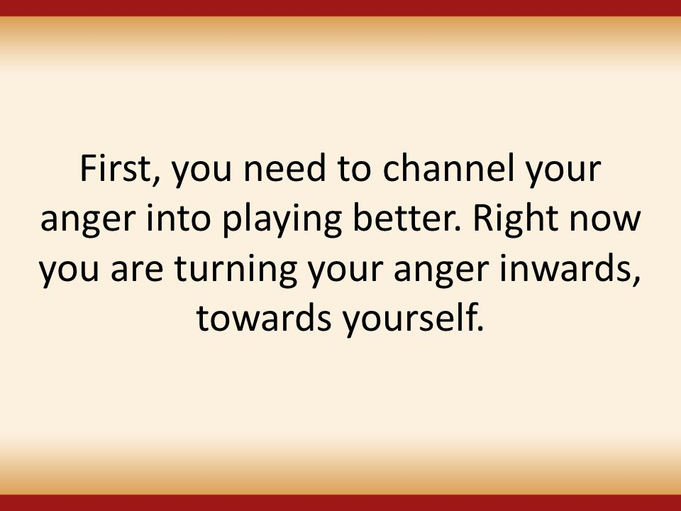 First, you need to channel your anger into playing better