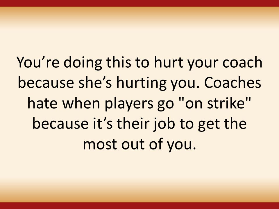 You're doing this to hurt your coach because she's hurting you