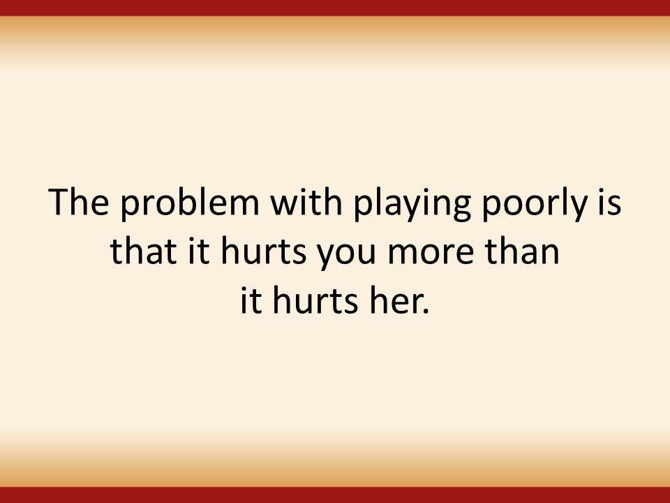 The problem with playing poorly is that it hurts you more than it hurts her.